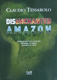 Disenchanted Amazon. Italian people in the front line defending the biggest paradise on earth - Tessarolo Claudio - wuz.it