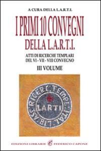 I primi dieci Convegni della L.A.R.T.I. Atti di ricerche templari del 6°, 7° e 8° Convegno. Vol. 3