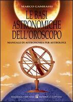 Le basi astronomiche dell'oroscopo. manuale di astronomia per astrologi