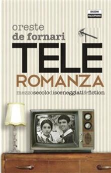 Teleromanza. Mezzo secolo di sceneggiati & fiction - Oreste De Fornari - ebook