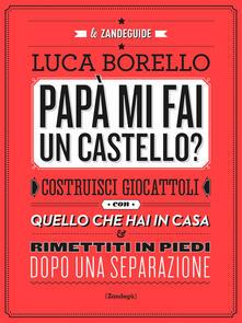 Papà mi fai un castello? Costruisci giocattoli con quello che hai in casa e rimettiti in piedi dopo una separazione - Luca Borello - ebook