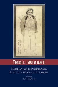 Tiburzi e i suoi antenati. Il brigantaggio in Maremma. Il mito, la leggenda e la storia