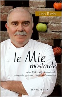 Le Le mie mostarde. Oltre 100 ricette di mostarde, cotognate, gelatine, aceti e olii aromatici - Turrini Lino - wuz.it