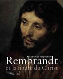 Rembrandt et la figure du Christ. L'album de l'exposition