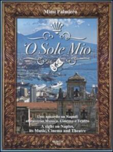 O sole mio. Uno sguardo su Napoli attraverso musica, cinema e teatro-A sight on Naples, its music, cinema and theatre. Con CD Audio.pdf
