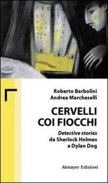 Cervelli coi fiocchi. Detective stories da Sherlock Holmes a Dylan Dog - Roberto Barbolini,Andrea Marcheselli - copertina