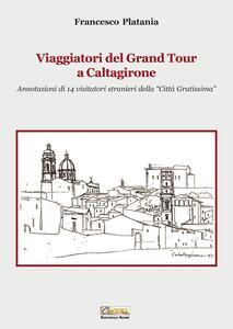 Viaggiatori del grand tour a Caltagirone. Annotazioni di 14 visitatori stranieri della «città gratissima»