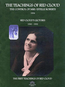 Theteachings of Red Cloud: The control of mrs. Estelle Roberts 1934-Red Cloud's lectures 1930-1932
