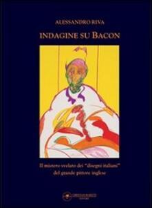 Voluntariadobaleares2014.es Indagine su Bacon. Il mistero svelato dei disegni italiani del grande pittore inglese. Ediz. illustrata Image