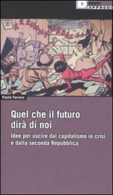 Quel che il futuro dirà di noi. Idee per uscire dal capitalismo in crisi e dalla seconda Repubblica - Paolo Ferrero - copertina