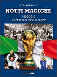 Notti magiche 1930-2010. Ottant'anni di calcio mondiale