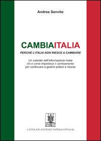 Cambiaitalia perché l'Italia non riesce a cambiare. Un outsider dell'informazione rivela chi e come impedisce il cambiamento per continuare a gestire potere...