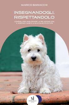 Insegnandogli, rispettandolo. Consigli per migliorare la relazione con il nostro cane e la sua qualità di vita - Marco Baracchi - ebook