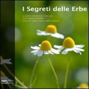 I segreti delle erbe. Le piante medicinali, il loro uso, i loro rimedi, le ricette al servizio della salute e della bellezza