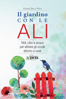 Il giardino con le ali. Nidi, cibo e acqua per attirare gli uccelli attorno a casa - Cesare Della Pietà - copertina