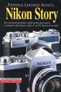 Nikon story. Dai rarissimi prototipi e dalle prime fotocamere a telemetro alle famose reflex F ed F2. Storia di un mito