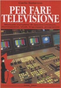 Per fare televisione. Manuale completo di apparecchiature, illuminazione, studi, linguaggio, programmi