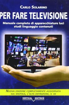 Per fare televisione. Manuale completo di apparecchiature, luci, studi, linguaggio, contenuti - Carlo Solarino - copertina