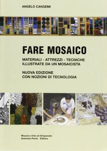 Fare mosaico. Materiali, attrezzi, tecniche illustrate da un mosaicista. Con nozioni di tecnologia - Angelo Cangemi - copertina