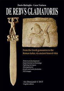De rebus gladiatoriis. From the greek gymnasion to the roman ludus, vian ancient funeral rites - Dario Battaglia,Luca Ventura - copertina