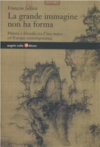 La grande immagine non ha forma. Pittura e filosofia tra Cina antica ed Europa contemporanea - François Jullien - copertina
