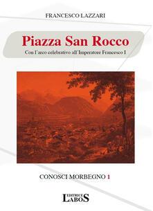 Piazza San Rocco. Con l'arco celebrativo all'Imperatore Francesco I - Francesco Lazzari - copertina