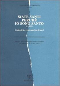 Siate santi perché io sono santo. Costruirsi e costruire fra diversi. Atti del 23° Colloquio ebraico-cristiano (Camaldoli, 4-8 dicembre 2002) - copertina