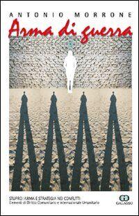 Arma di guerra. Stupro: arma e strategia nei conflitti. Elementi di diritto comunitario e internazionale umanitario