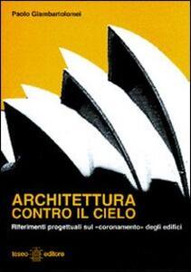 Architettura contro il cielo. Riferimenti progettuali sul coronamento» degli edifici - Paolo Giambartolomei - copertina