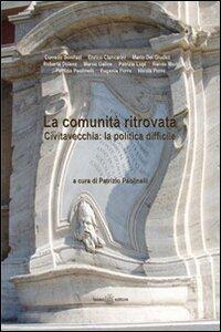 La comunità ritrovata Civitavecchia. La politica difficile - Corrado Bonifazi,Giudici Mario Dei,Enrico Ciancarini - copertina