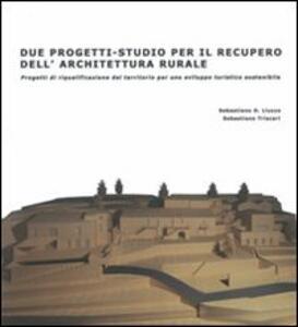 Due progetti-studio per il recupero dell'architettura rurale. Progetti di riqualificazione del territorio per uno sviluppo turistico sostenibile - Sebastiano Liuzzo,Sebastiano Triscari - copertina