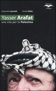 Yasser Arafat. Una vita per la Palestina - Giancarlo Lannutti,Ennio Polito - copertina