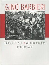 Gino Barbieri. Sogni di pace, venti di guerra. Catalogo dell'opera xilografica. Ediz. italiana e inglese