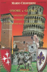 Onore e gloria. Gli aspetti militari della Guerra di Pisa: l'assedio degli eserciti francese e fiorentino nel giugno-luglio 1500 - Mario Chiaverini - copertina