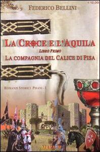 La compagnia del calice di Pisa. La croce e l'aquila. Vol. 1 - Federico Bellini - copertina