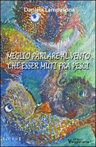 Meglio parlare al vento che esser muti fra pesci - Daniela Lampasona - copertina