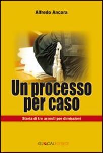Un processo per caso. Storia di tre arresti per dimissioni - Alfredo Ancora - copertina