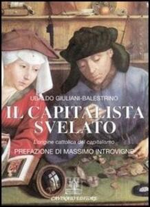 Il capitalista svelato. L'origine cattolica del capitalismo - Ubaldo Giuliani-Balestrino - copertina