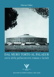 Dal muro torto al Palaeur. Storie della pallacanestro romana e laziale - Fabrizio Fabbri - copertina