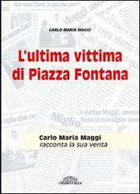 L' ultima vittima di piazza Fontana. Carlo Maria Maggi racconta la sua verità