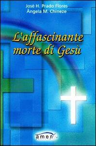 L' affascinante morte di Gesù - José H. Prado Flores,Angela Chineze - copertina