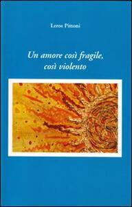 Un amore così fragile, cosi violento - Leros Pittoni - copertina