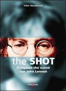 The Shot. Il ragazzo che suonò con John Lennon - Fabio Maccheroni - copertina