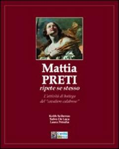 Mattia Preti ripete sé stesso. L'attività di bottega del «cavaliere calabrese» - Keith Sciberras,Salvo De Luca,Laura Petralia - copertina