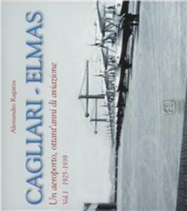 Cagliari-Elmas. Un aeroporto, ottant'anni di aviazione. Vol. 1: 1925-1939. - Alessandro Ragatzu - copertina