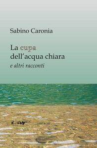 La cupa dell'acqua chiara e altri racconti - Sabino Caronia - copertina