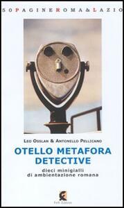Otello Metafora detective. Dieci minigialli di ambientazione romana - Leo Osslan,Antonello Pellicano - copertina