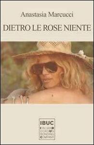 Dietro le rose niente - Anastasia Marcucci - copertina