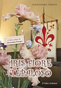 Iris Fiore Tepaloso. 37 foto scattate da Alessandra Perugi - Alessandra Perugi - copertina
