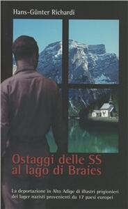 Ostaggi delle SS al lago di Braies. La deportazione in Alto Adige di illustri prigionieri dei lager nazisti provenienti da 17 paesi europei - Hans-Günter Richardi,Hans Heiss - copertina